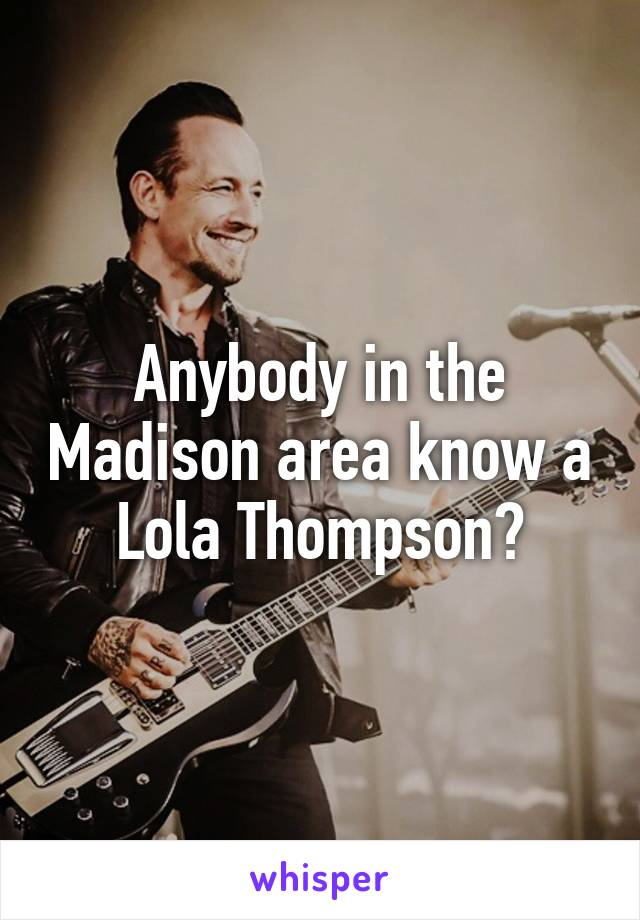 Anybody in the Madison area know a Lola Thompson?