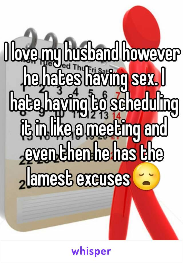 I love my husband however he hates having sex. I hate having to scheduling it in like a meeting and even then he has the lamest excuses😳