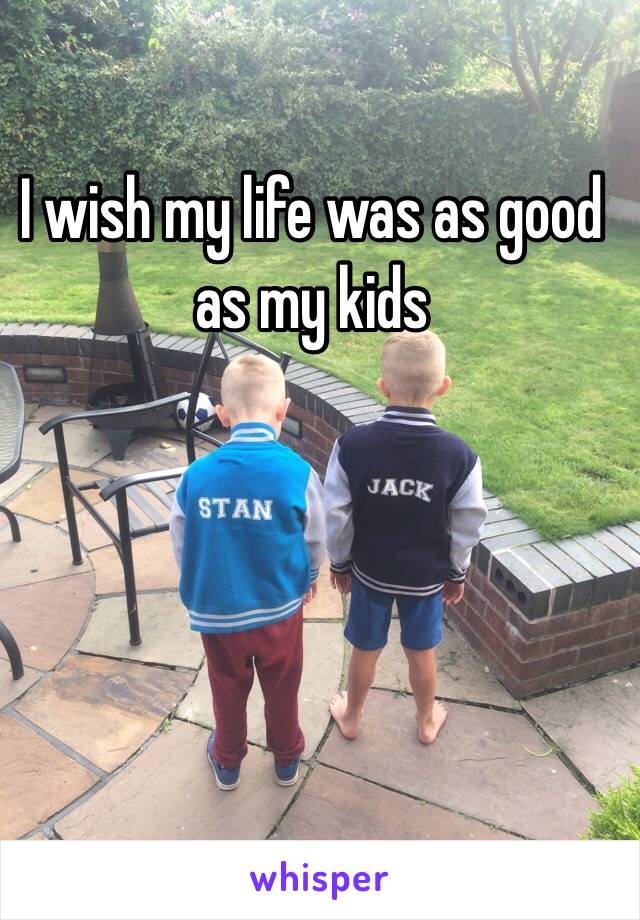 I wish my life was as good as my kids