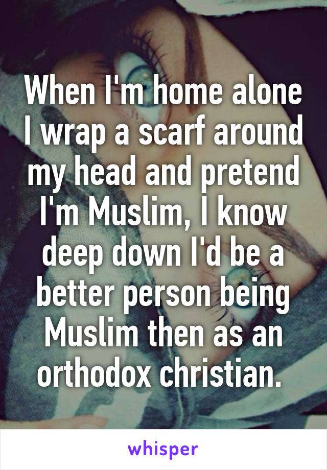 When I'm home alone I wrap a scarf around my head and pretend I'm Muslim, I know deep down I'd be a better person being Muslim then as an orthodox christian.