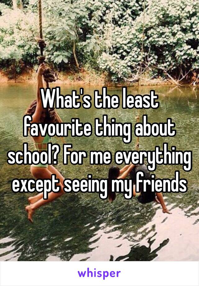 What's the least favourite thing about school? For me everything except seeing my friends
