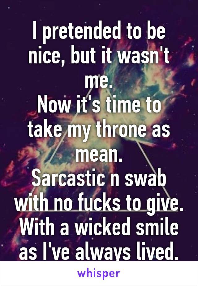 I pretended to be nice, but it wasn't me. Now it's time to take my throne as mean. Sarcastic n swab with no fucks to give. With a wicked smile as I've always lived.