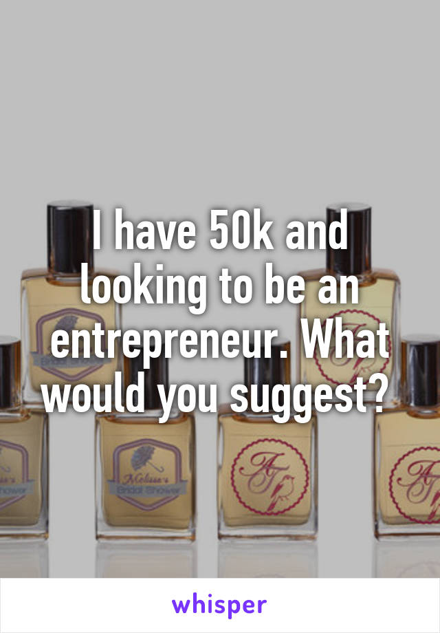 I have 50k and looking to be an entrepreneur. What would you suggest?