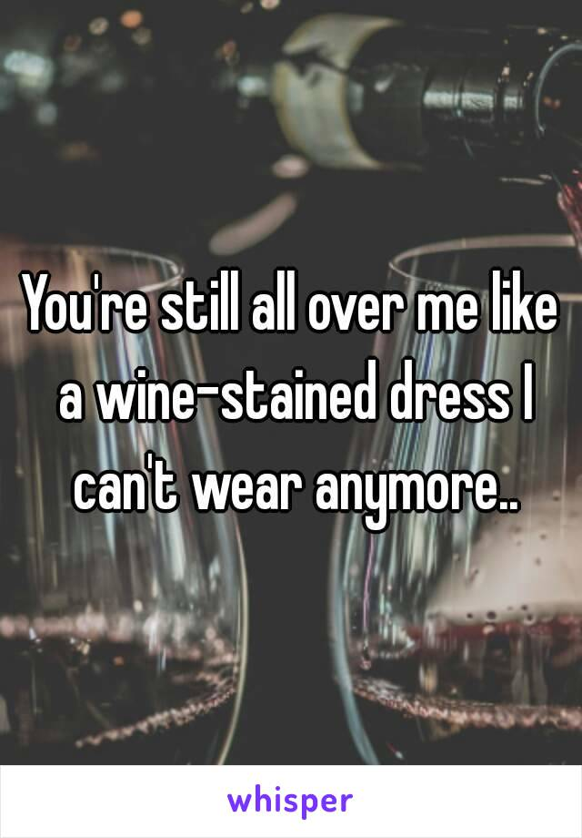 You're still all over me like a wine-stained dress I can't wear anymore..