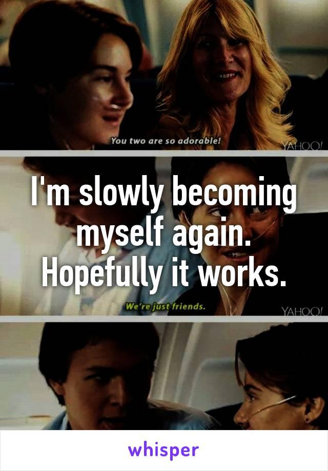 I'm slowly becoming myself again. Hopefully it works.