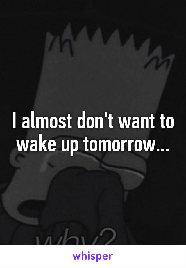 I almost don't want to wake up tomorrow...