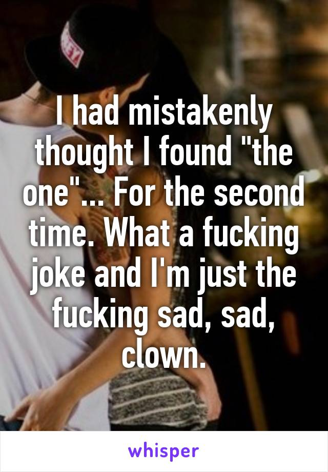 """I had mistakenly thought I found """"the one""""... For the second time. What a fucking joke and I'm just the fucking sad, sad, clown."""