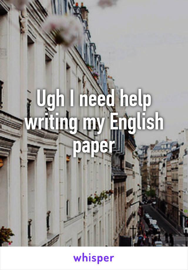Ugh I need help writing my English paper