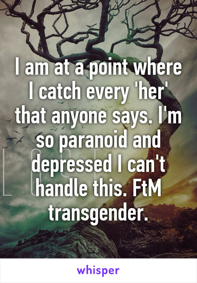 I am at a point where I catch every 'her' that anyone says. I'm so paranoid and depressed I can't handle this. FtM transgender.