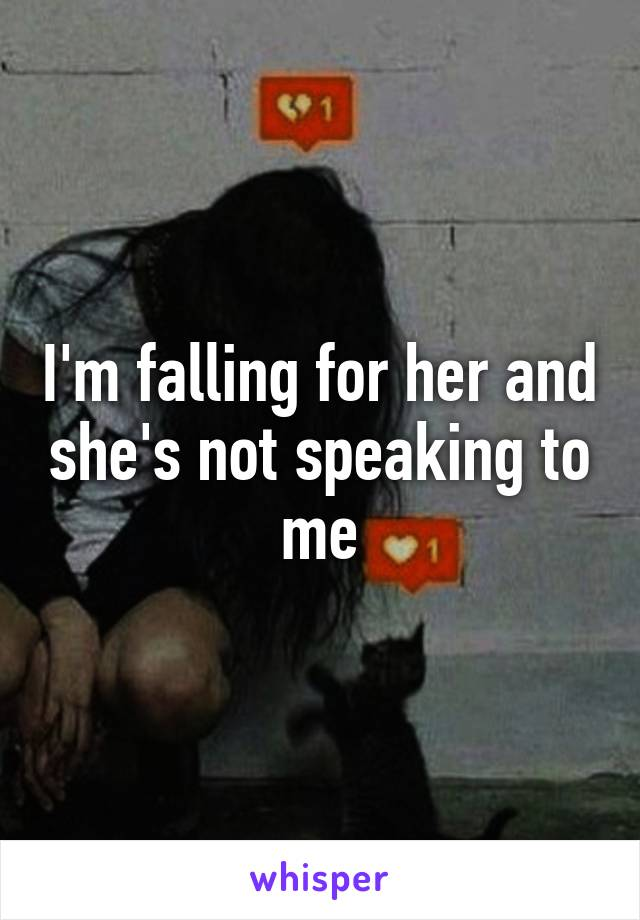 I'm falling for her and she's not speaking to me