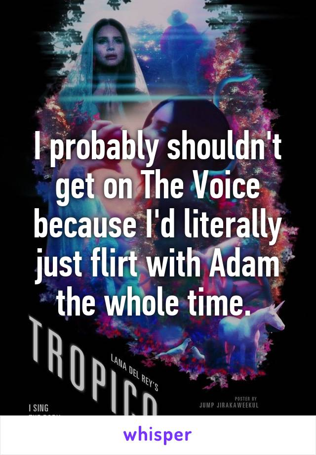 I probably shouldn't get on The Voice because I'd literally just flirt with Adam the whole time.