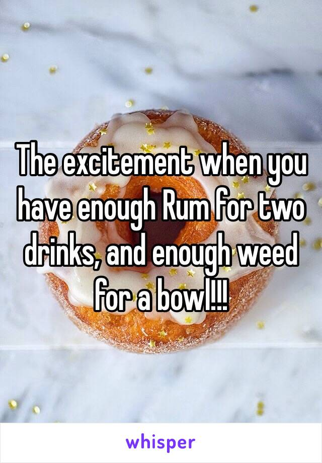 The excitement when you have enough Rum for two drinks, and enough weed for a bowl!!!