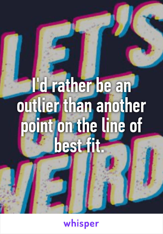 I'd rather be an outlier than another point on the line of best fit.