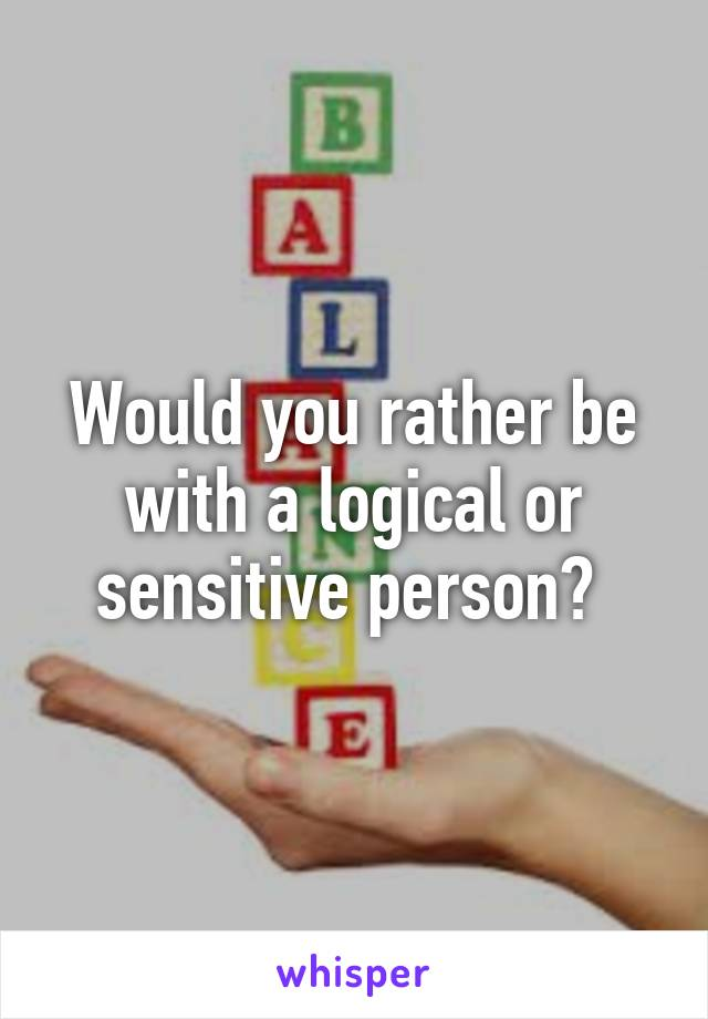 Would you rather be with a logical or sensitive person?
