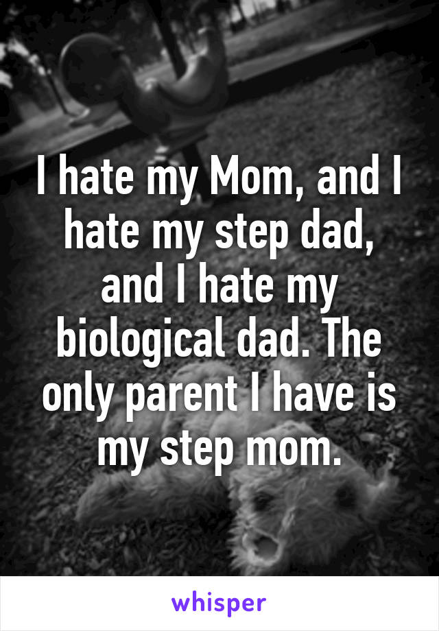 I hate my Mom, and I hate my step dad, and I hate my biological dad. The only parent I have is my step mom.