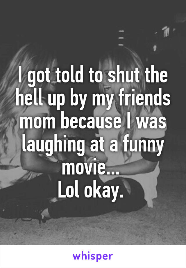 I got told to shut the hell up by my friends mom because I was laughing at a funny movie...  Lol okay.