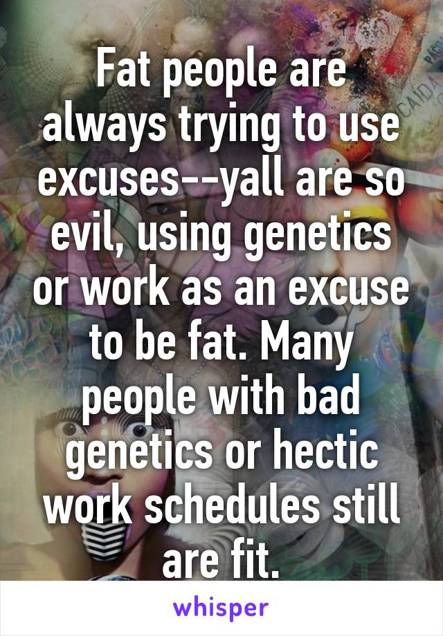Fat people are always trying to use excuses--yall are so evil, using genetics or work as an excuse to be fat. Many people with bad genetics or hectic work schedules still are fit.