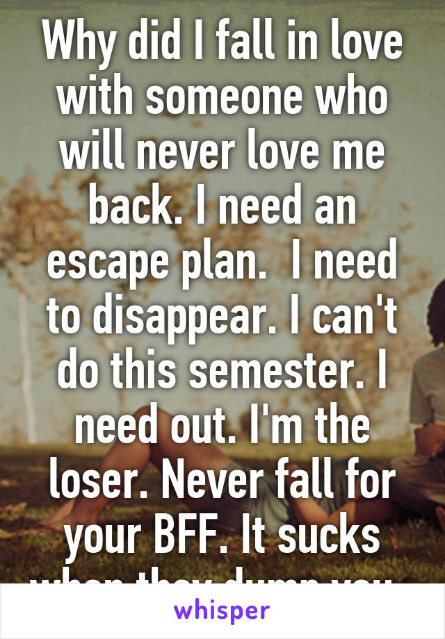 Why did I fall in love with someone who will never love me back. I need an escape plan.  I need to disappear. I can't do this semester. I need out. I'm the loser. Never fall for your BFF. It sucks when they dump you.