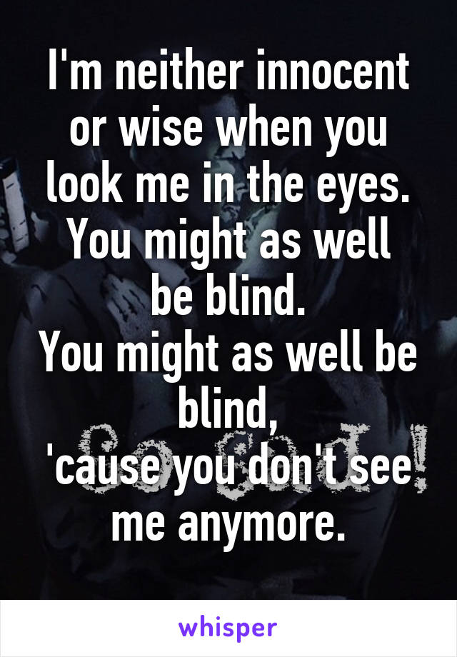 I'm neither innocent or wise when you look me in the eyes. You might as well be blind. You might as well be blind, 'cause you don't see me anymore.