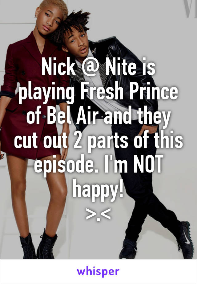 Nick @ Nite is playing Fresh Prince of Bel Air and they cut out 2 parts of this episode. I'm NOT happy! >.<