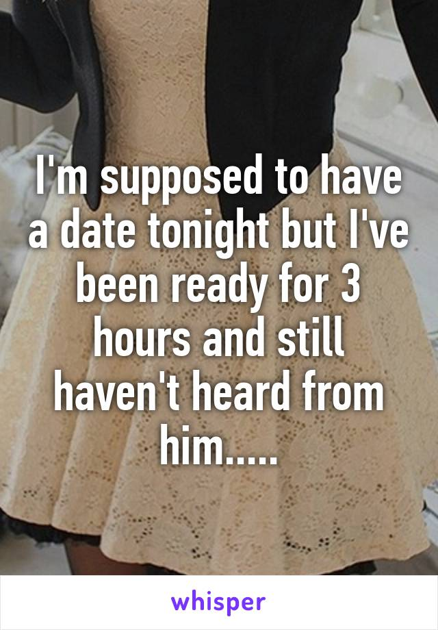 I'm supposed to have a date tonight but I've been ready for 3 hours and still haven't heard from him.....