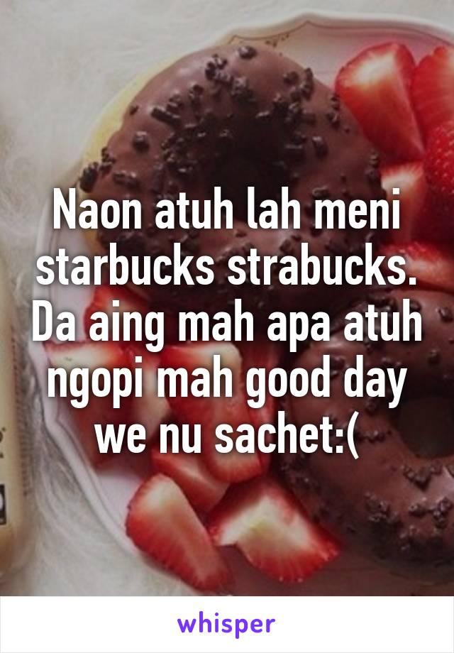 Naon atuh lah meni starbucks strabucks. Da aing mah apa atuh ngopi mah good day we nu sachet:(