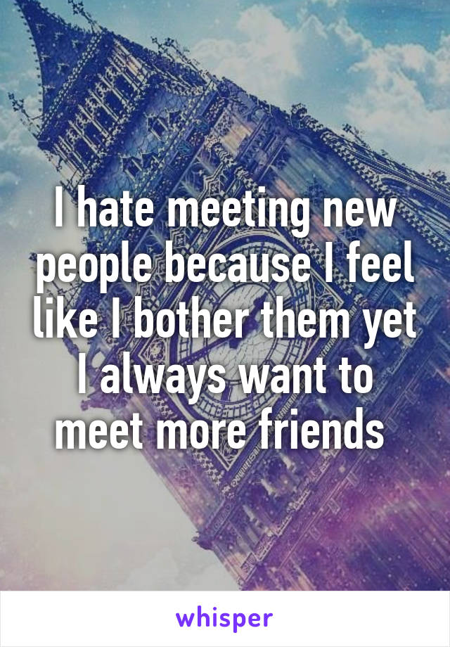 I hate meeting new people because I feel like I bother them yet I always want to meet more friends