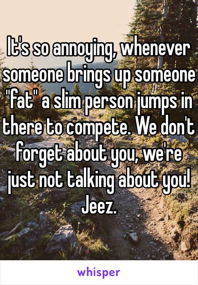 """It's so annoying, whenever someone brings up someone """"fat"""" a slim person jumps in there to compete. We don't forget about you, we're just not talking about you! Jeez."""