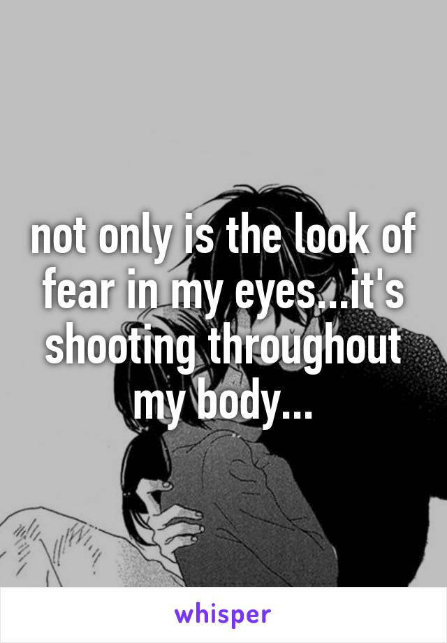 not only is the look of fear in my eyes...it's shooting throughout my body...