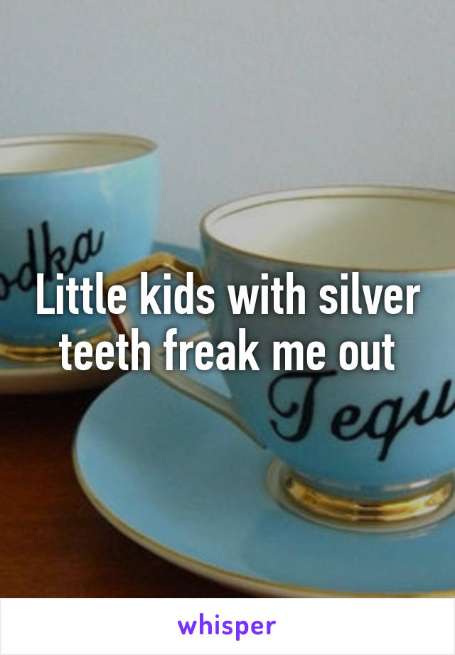Little kids with silver teeth freak me out