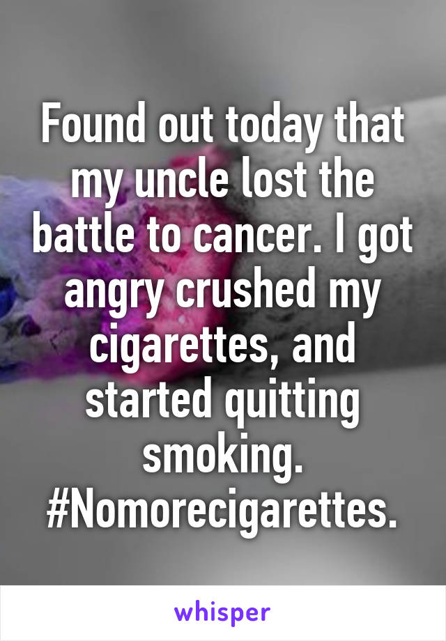 Found out today that my uncle lost the battle to cancer. I got angry crushed my cigarettes, and started quitting smoking. #Nomorecigarettes.