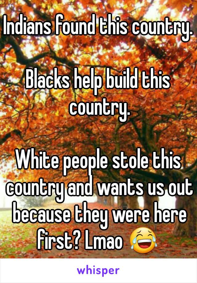 Indians found this country.  Blacks help build this country.  White people stole this country and wants us out because they were here first? Lmao 😂