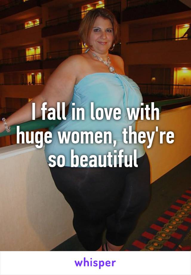 I fall in love with huge women, they're so beautiful
