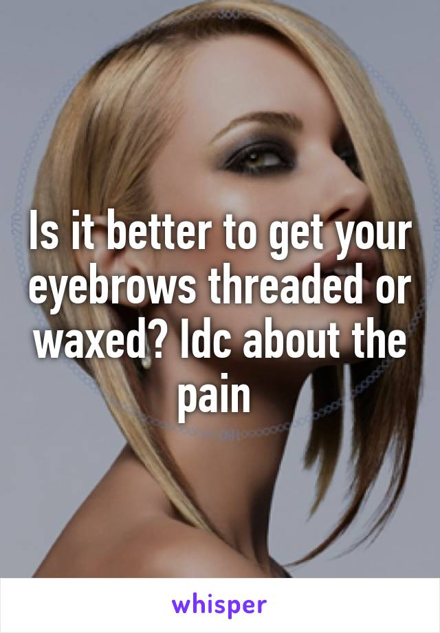 Is it better to get your eyebrows threaded or waxed? Idc about the pain