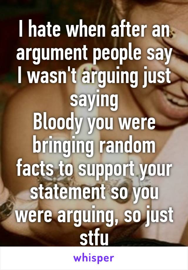 I hate when after an argument people say I wasn't arguing just saying Bloody you were bringing random facts to support your statement so you were arguing, so just stfu