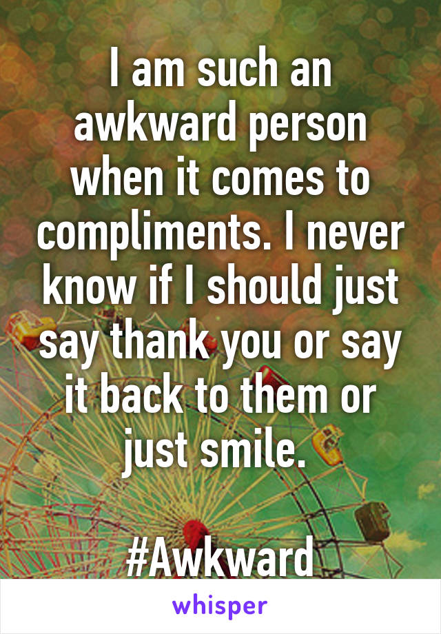 I am such an awkward person when it comes to compliments. I never know if I should just say thank you or say it back to them or just smile.   #Awkward