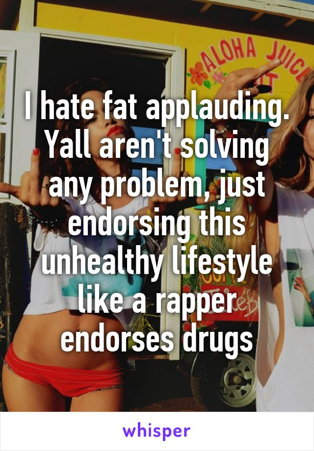 I hate fat applauding. Yall aren't solving any problem, just endorsing this unhealthy lifestyle like a rapper endorses drugs