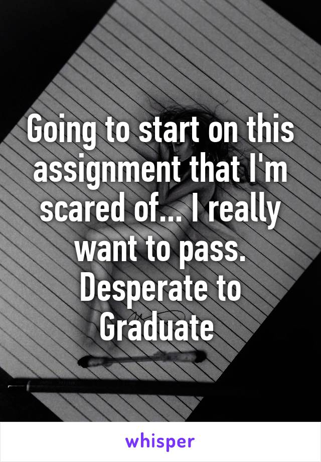 Going to start on this assignment that I'm scared of... I really want to pass. Desperate to Graduate