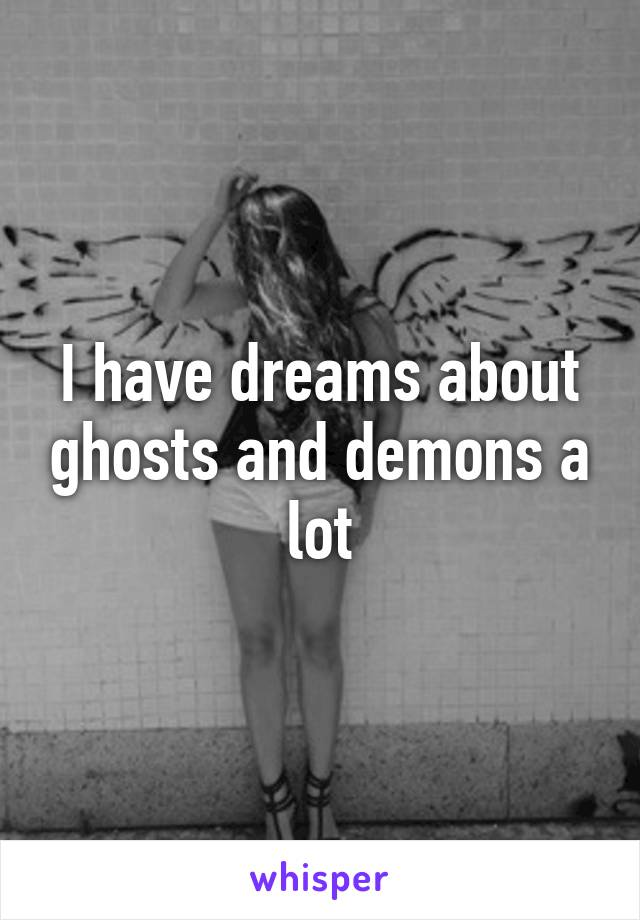 I have dreams about ghosts and demons a lot