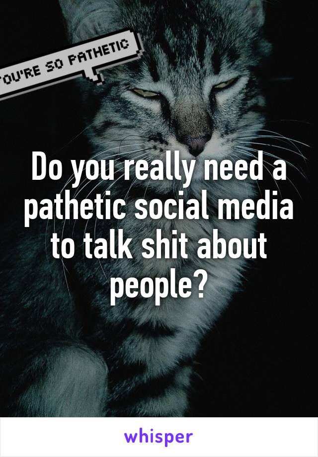 Do you really need a pathetic social media to talk shit about people?