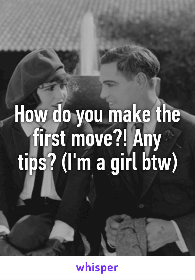 How do you make the first move?! Any tips? (I'm a girl btw)