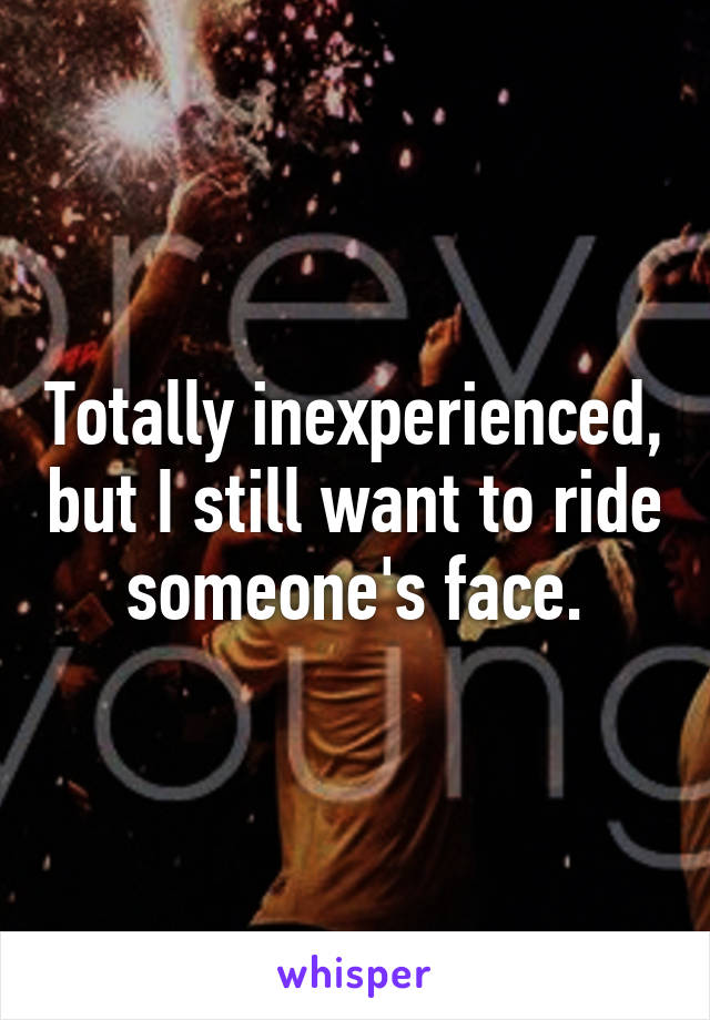 Totally inexperienced, but I still want to ride someone's face.