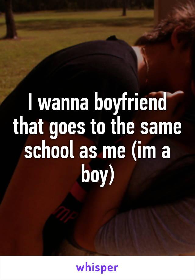 I wanna boyfriend that goes to the same school as me (im a boy)