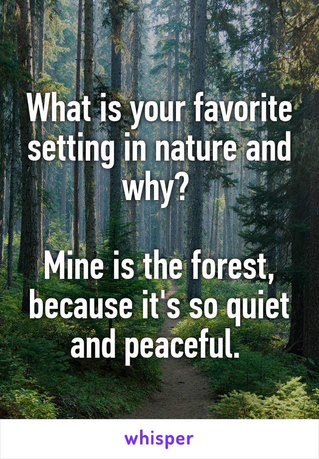What is your favorite setting in nature and why?   Mine is the forest, because it's so quiet and peaceful.