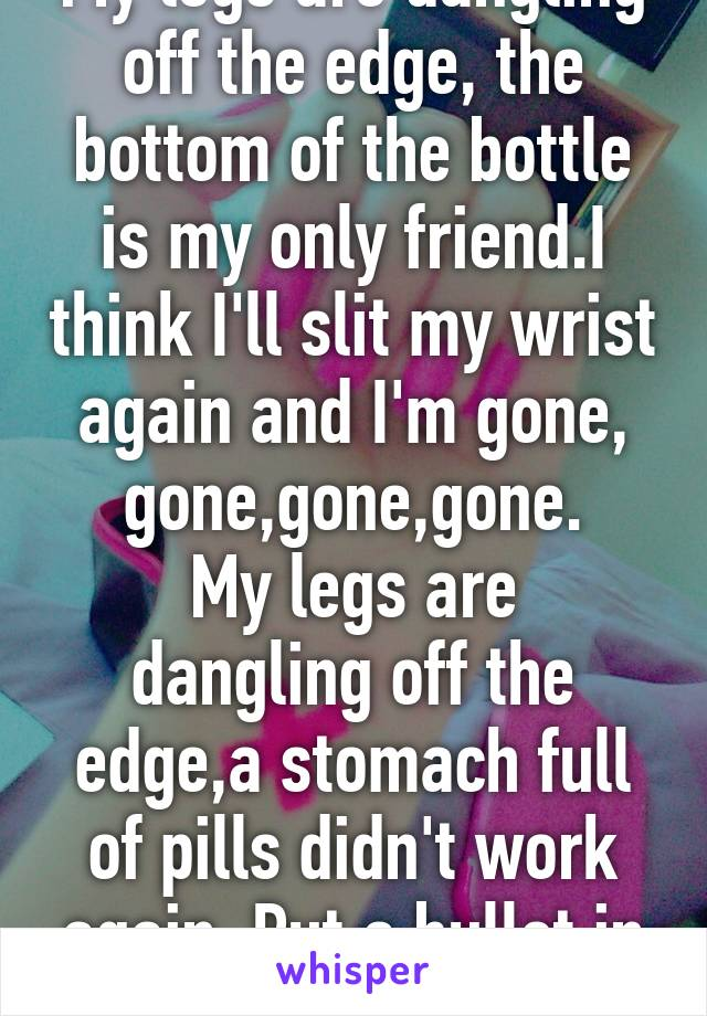 My legs are dangling off the edge, the bottom of the bottle is my only friend.I think I'll slit my wrist again and I'm gone, gone,gone,gone. My legs are dangling off the edge,a stomach full of pills didn't work again. Put a bullet in my head and I'm...