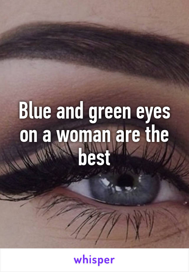 Blue and green eyes on a woman are the best