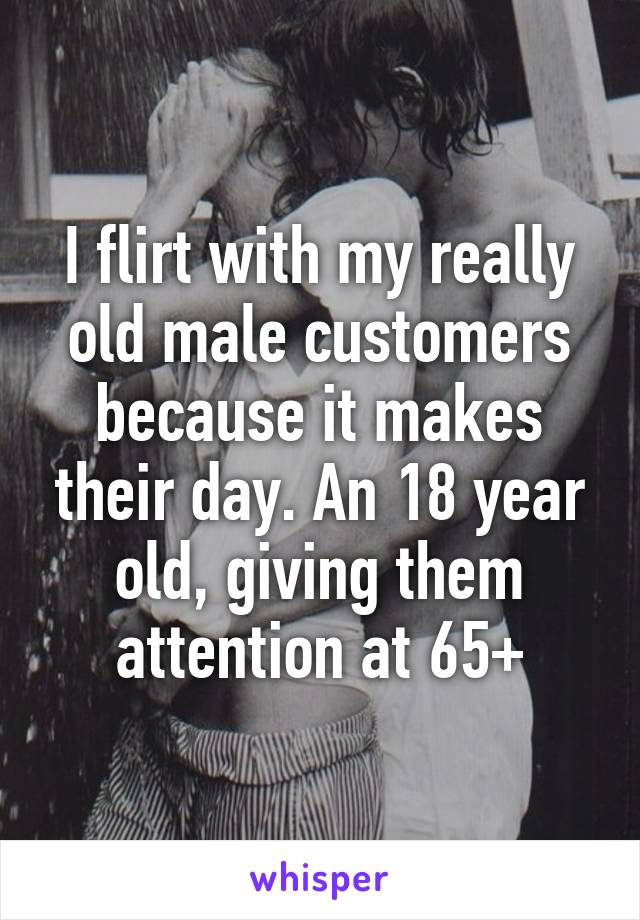 I flirt with my really old male customers because it makes their day. An 18 year old, giving them attention at 65+