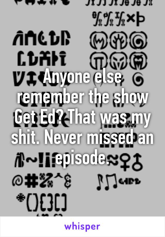 Anyone else remember the show Get Ed? That was my shit. Never missed an episode.