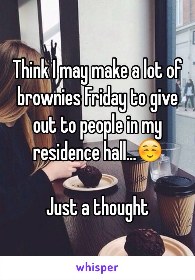 Think I may make a lot of brownies Friday to give out to people in my residence hall...☺️   Just a thought