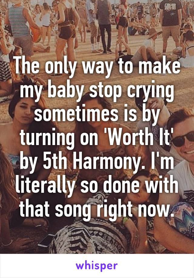 The only way to make my baby stop crying sometimes is by turning on 'Worth It' by 5th Harmony. I'm literally so done with that song right now.